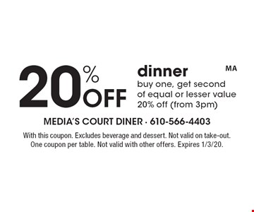 20% Off dinner buy one, get second of equal or lesser value 20% off (from 3pm). With this coupon. Excludes beverage and dessert. Not valid on take-out. One coupon per table. Not valid with other offers. Expires 1/3/20.