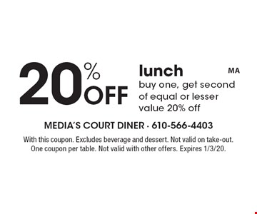 20% Off lunch buy one, get second of equal or lesser value 20% off. With this coupon. Excludes beverage and dessert. Not valid on take-out.  One coupon per table. Not valid with other offers. Expires 1/3/20.