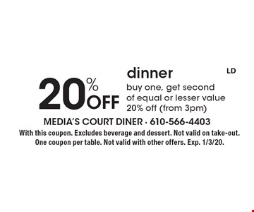 20% Off dinner. Buy one, get second of equal or lesser value 20% off (from 3pm). With this coupon. Excludes beverage and dessert. Not valid on take-out. One coupon per table. Not valid with other offers. Exp. 1/3/20.