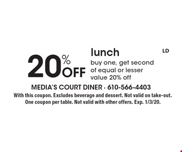20% Off lunch. Buy one, get second of equal or lesser value 20% off. With this coupon. Excludes beverage and dessert. Not valid on take-out. One coupon per table. Not valid with other offers. Exp. 1/3/20.
