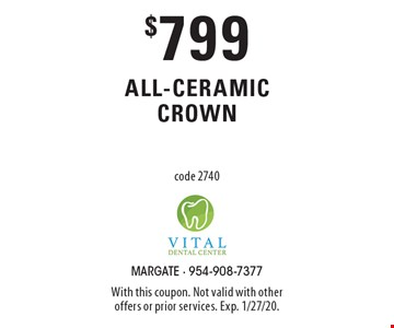 $799 all-ceramic crown code 2740. With this coupon. Not valid with other offers or prior services. Exp. 1/27/20.