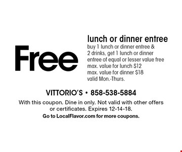 Free lunch or dinner entree buy 1 lunch or dinner entree & 2 drinks, get 1 lunch or dinner entree of equal or lesser value freemax. value for lunch $12max. value for dinner $18valid Mon.-Thurs.. With this coupon. Dine in only. Not valid with other offers or certificates. Expires 12-14-18.Go to LocalFlavor.com for more coupons.