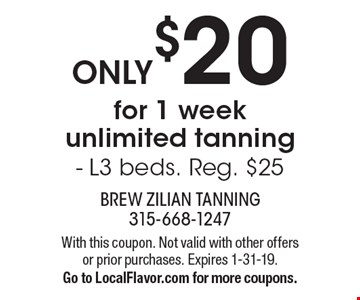 ONLY $20 for 1 week unlimited tanning - L3 beds. Reg. $25. With this coupon. Not valid with other offers or prior purchases. Expires 1-31-19. Go to LocalFlavor.com for more coupons.