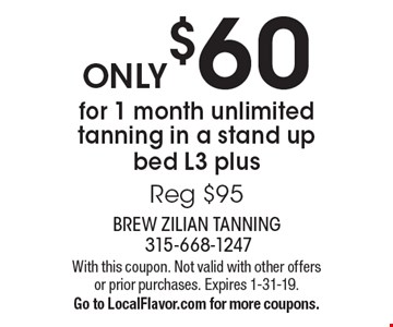 ONLY $60 for 1 month unlimited tanning in a stand up bed L3 plus Reg $95. With this coupon. Not valid with other offers or prior purchases. Expires 1-31-19. Go to LocalFlavor.com for more coupons.