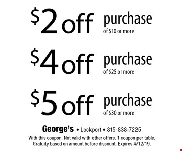 $2 off purchase of $10 or more. $4 off purchase of $25 or more. $5 off purchase of $30 or more. With this coupon. Not valid with other offers. 1 coupon per table. Gratuity based on amount before discount. Expires 4/12/19.