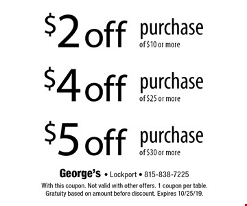 $2 off purchase of $10 or more OR $4 off purchase of $25 or more OR $5 off purchase of $30 or more. With this coupon. Not valid with other offers. 1 coupon per table. Gratuity based on amount before discount. Expires 10/25/19.