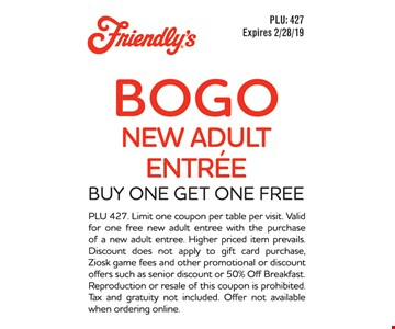 Buy one entree, get one entree free. PLU 427. Limit one coupon per table per visit. Valid for one free new adult entree with the purchase of a new adult entree. Higher priced item prevails. Discount does not apply to gift card purchase, Ziosk game fees and other promotional or discount offers such as senior discount or 50% Off Breakfast. Reproduction or resale of this coupon is prohibited. Tax and gratuity not included. Offer not available when ordering online. Expires 2-28-19.