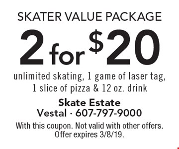 Skater Value Package 2 for $20 unlimited skating, 1 game of laser tag,1 slice of pizza & 12 oz. drink. With this coupon. Not valid with other offers. Offer expires 3/8/19.