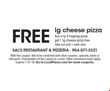 FREE lg cheese pizza. Buy a lg 3-topping pizza, get 1 lg cheese pizza free. Take out only - cash only. With this coupon. Not to be combined with other coupons, specials, deals or discounts. Presentation of the coupon is a must. Other exclusions might apply. Expires 1-21-19. Go to LocalFlavor.com for more coupons.