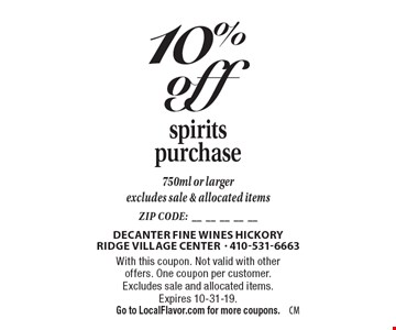 10% off spirits purchase. 750ml or larger. Excludes sale & allocated items. With this coupon. Not valid with other offers. One coupon per customer. Excludes sale and allocated items. Expires 10-31-19. Go to LocalFlavor.com for more coupons.