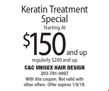 Keratin Treatment Special: starting at $150 and up, regularly $200 and up. With this coupon. Not valid with other offers. Offer expires 1/4/19.