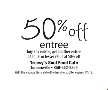 50% off entree. Buy any entree, get another entree of equal or lesser value at 50% off. With this coupon. Not valid with other offers. Offer expires 1/4/19.