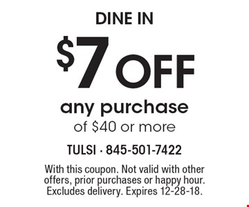 Dine In. $7 off any purchase of $40 or more. With this coupon. Not valid with other offers, prior purchases or happy hour. Excludes delivery. Expires 12-28-18.