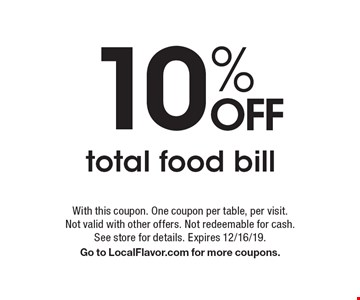 10% off total food bill. With this coupon. One coupon per table, per visit. Not valid with other offers. Not redeemable for cash. See store for details. Expires 12/16/19. Go to LocalFlavor.com for more coupons.
