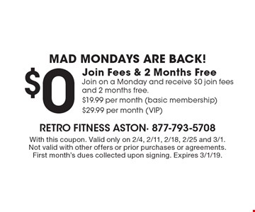 Mad Mondays are back!$0Join Fees & 2 Months Free Join on a Monday and receive $0 join fees and 2 months free. $19.99 per month (basic membership) $29.99 per month (VIP). With this coupon. Valid only on 2/4, 2/11, 2/18, 2/25 and 3/1. Not valid with other offers or prior purchases or agreements. First month's dues collected upon signing. Expires 3/1/19.