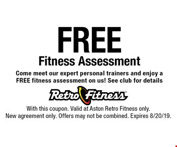Free Fitness Assessment. Come meet our expert personal trainers and enjoy a FREE fitness assessment on us! See club for details. With this coupon. Valid at Aston Retro Fitness only. New agreement only. Offers may not be combined. Expires 8/20/19.