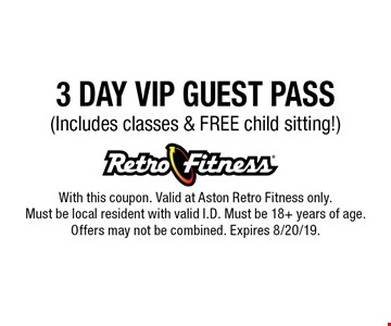 3 DAY VIP GUEST PASS (Includes classes & FREE child sitting!). With this coupon. Valid at Aston Retro Fitness only. Must be local resident with valid I.D. Must be 18+ years of age. Offers may not be combined. Expires 8/20/19.