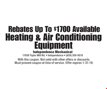 Rebates Up To $1700 Available Heating & Air Conditioning Equipment. With this coupon. Not valid with other offers or discounts. Must present coupon at time of service. Offer expires 1-31-19.