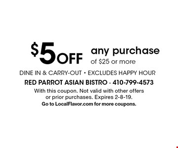 $5 Off any purchase of $25 or more. DINE IN & CARRY-OUT. EXCLUDES HAPPY HOUR. With this coupon. Not valid with other offers or prior purchases. Expires 2-8-19. Go to LocalFlavor.com for more coupons.