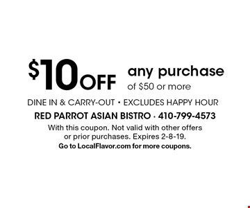 $10 Off any purchase of $50 or more. DINE IN & CARRY-OUT. EXCLUDES HAPPY HOUR. With this coupon. Not valid with other offers or prior purchases. Expires 2-8-19. Go to LocalFlavor.com for more coupons.