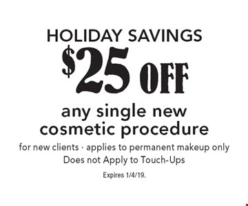 HOLIDAY SAVINGS $25 OFF any single new cosmetic procedure for new clients · applies to permanent makeup only. Does not Apply to Touch-Ups. Expires 1/4/19.