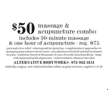 $50 massage & acupuncture combo. Includes 30-minute massage & one hour of acupuncture - reg. $75. Pain and stress relief - relaxing and invigorating - complementary approaches to managing pain and movement issues - non-pharmeceutical all-natural treatment for pain - traditions based on thousands of years of results-based medicine - helps with maintaining blood pressure - each treatment enhances the other. with this coupon. not valid with other offers or prior services. expires 1-4-19.