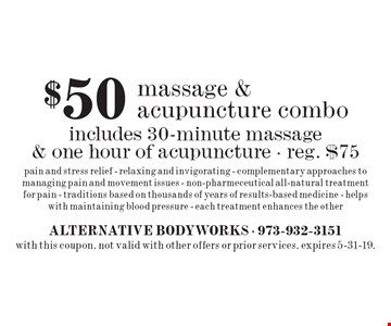 $50 massage & acupuncture combo includes 30-minute massage & one hour of acupuncture - reg. $75 pain and stress relief - relaxing and invigorating - complementary approaches to managing pain and movement issues - non-pharmeceutical all-natural treatment for pain - traditions based on thousands of years of results-based medicine - helps with maintaining blood pressure - each treatment enhances the other. with this coupon. not valid with other offers or prior services. expires 5-31-19.