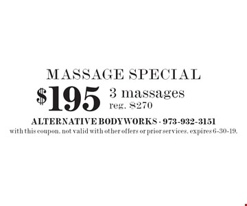 MASSAGE SPECIAL: $195 for 3 massages, reg. $270. with this coupon. not valid with other offers or prior services. expires 6-30-19.