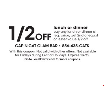 1/2 off lunch or dinner buy any lunch or dinner at reg. price, get 2nd of equal or lesser value 1/2 off. With this coupon. Not valid with other offers. Not available for Fridays during Lent or Holidays. Expires 1/4/19. Go to LocalFlavor.com for more coupons.