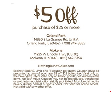 $5 off purchase of $25 or more. Exp. 12/8/19. Limit 1 coupon per guest. Must be presented at time of purchase. Discount before tax. Valid only at bakery listed. Valid only on baked goods, not on retail. No cash value. May not be reproduced, transferred or sold. Internet distribution strictly prohibited. Must be claimed in bakery during normal business hours. Not valid with online orders. Not valid with other offers.
