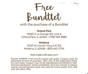 Free Bundtlet with the purchase of a Bundtlet. Exp. 12/8/19. Limit 1 coupon per guest. Must be presented at time of purchase. Valid only at bakery listed. No cash value. May not be reproduced, transferred or sold. Internet distribution strictly prohibited. Must be claimed in bakery during normal business hours. Not valid with online orders. Not valid with other offers.