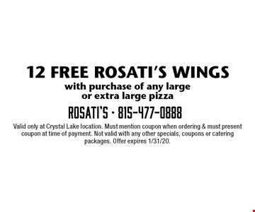 12 FREE ROSATI'S WINGS with purchase of any large or extra large pizza. Valid only at Crystal Lake location. Must mention coupon when ordering & must present coupon at time of payment. Not valid with any other specials, coupons or catering packages. Offer expires 1/31/20.