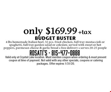 only $169.99 +tax BUDGET BUSTER 4 lbs homemade Italian beef, 32 pcs. fried chicken, full tray mostaccioli or spaghetti, full tray garden salad or coleslaw, served with sweet or hot peppers, parmesan cheese & garlic bread - free delivery - serves 20-25 people. Valid only at Crystal Lake location. Must mention coupon when ordering & must present coupon at time of payment. Not valid with any other specials, coupons or catering packages. Offer expires 1/31/20.
