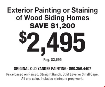 $2,495 Exterior Painting or Staining of Wood Siding Homes SAVE $1,200 Reg. $3,695. Price based on Raised, Straight Ranch, Split Level or Small Cape. All one color. Includes minimum prep work. 6-30-19.