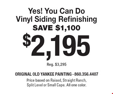 $2,195 Yes! You Can Do Vinyl Siding Refinishing SAVE $1,100 Reg. $3,295. Price based on Raised, Straight Ranch, Split Level or Small Cape. All one color. 6-30-19.