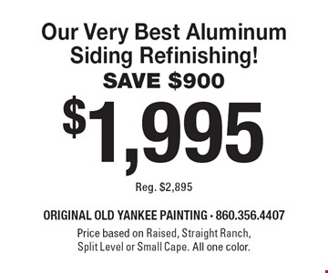 $1,995 Our Very Best Aluminum Siding Refinishing! SAVE $900 Reg. $2,895. Price based on Raised, Straight Ranch, Split Level or Small Cape. All one color. 6-30-19.