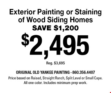 $2,495 Exterior Painting or Staining of Wood Siding Homes SAVE $1,200 Reg. $3,695. Price based on Raised, Straight Ranch, Split Level or Small Cape. All one color. Includes minimum prep work. 8/2/19.