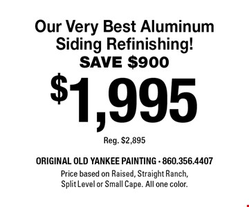 $1,995 Our Very Best Aluminum Siding Refinishing! SAVE $900 Reg. $2,895. Price based on Raised, Straight Ranch, Split Level or Small Cape. All one color. 8/2/19.