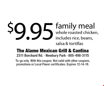 $9.95 family meal - whole roasted chicken, includes rice, beans, salsa & tortillas. To-go only. With this coupon. Not valid with other coupons, promotions or Local Flavor certificates. Expires 12-14-18.