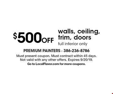 $500 off walls, ceiling, trim, doors full interior only. Must present coupon. Must contract within 45 days. Not valid with any other offers. Expires 9/20/19. Go to LocalFlavor.com for more coupons.