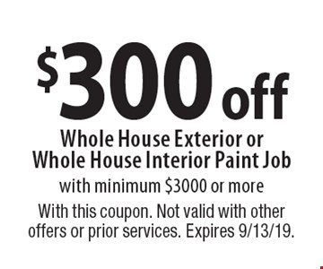 $300 off Whole House Exterior or Whole House Interior Paint Job with minimum $3000 or more. With this coupon. Not valid with other offers or prior services. Expires 9/13/19.
