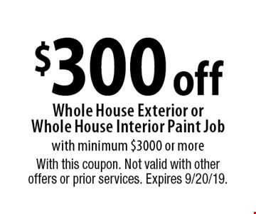 $300 off Whole House Exterior or Whole House Interior Paint Job with minimum $3000 or more. With this coupon. Not valid with other offers or prior services. Expires 9/20/19.