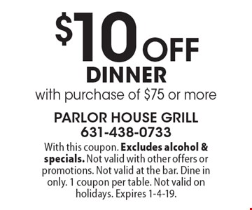 $10 Off dinner with purchase of $75 or more. With this coupon. Excludes alcohol & specials. Not valid with other offers or promotions. Not valid at the bar. Dine in only. 1 coupon per table. Not valid on holidays. Expires 1-4-19.