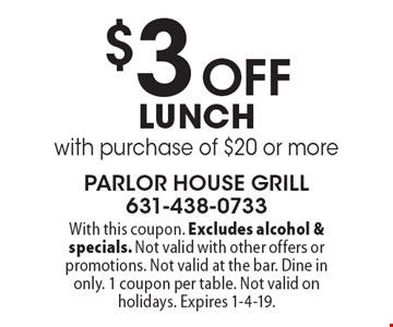 $3 Off lunch with purchase of $20 or more. With this coupon. Excludes alcohol & specials. Not valid with other offers or promotions. Not valid at the bar. Dine in only. 1 coupon per table. Not valid on holidays. Expires 1-4-19.