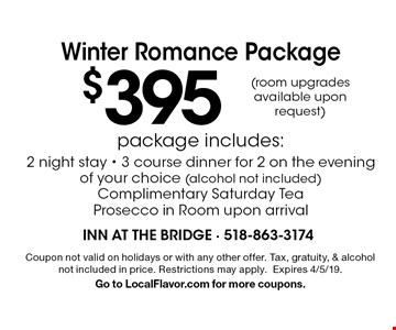 Winter Romance Package $395 package includes:2 night stay - 3 course dinner for 2 on the evening of your choice (alcohol not included) Complimentary Saturday Tea Prosecco in Room upon arrival (room upgrades available upon request). Coupon not valid on holidays or with any other offer. Tax, gratuity, & alcohol not included in price. Restrictions may apply.Expires 4/5/19.Go to LocalFlavor.com for more coupons.