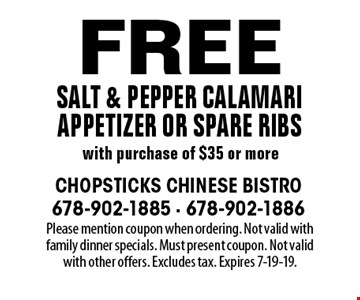 Free salt & pepper calamari appetizer or spare ribs with purchase of $35 or more. Please mention coupon when ordering. Not valid with family dinner specials. Must present coupon. Not valid with other offers. Excludes tax. Expires 7-19-19.