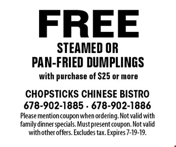 Free steamed or pan-fried dumplings with purchase of $25 or more. Please mention coupon when ordering. Not valid with family dinner specials. Must present coupon. Not valid with other offers. Excludes tax. Expires 7-19-19.