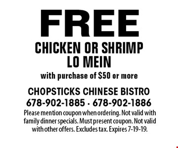 Free chicken or shrimp lo mein with purchase of $50 or more. Please mention coupon when ordering. Not valid with family dinner specials. Must present coupon. Not valid with other offers. Excludes tax. Expires 7-19-19.
