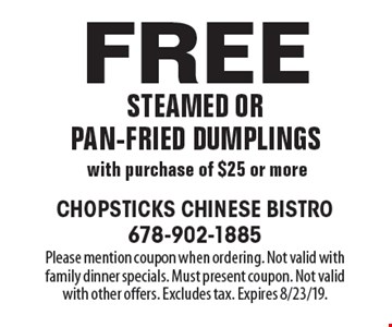 Free steamed or pan-fried dumplings with purchase of $25 or more. Please mention coupon when ordering. Not valid with family dinner specials. Must present coupon. Not valid with other offers. Excludes tax. Expires 8/23/19.