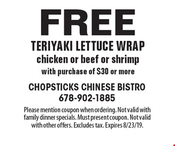 Free teriyaki lettuce wrap chicken or beef or shrimp with purchase of $30 or more. Please mention coupon when ordering. Not valid with family dinner specials. Must present coupon. Not valid with other offers. Excludes tax. Expires 8/23/19.